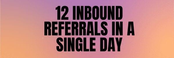 12 Inbound referrals in a single day