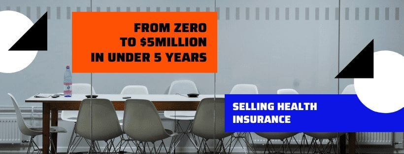 FROM ZERO TO $5 MILLION SELLING HEALTH INSURANCE IN UNDER FIVE YEARS